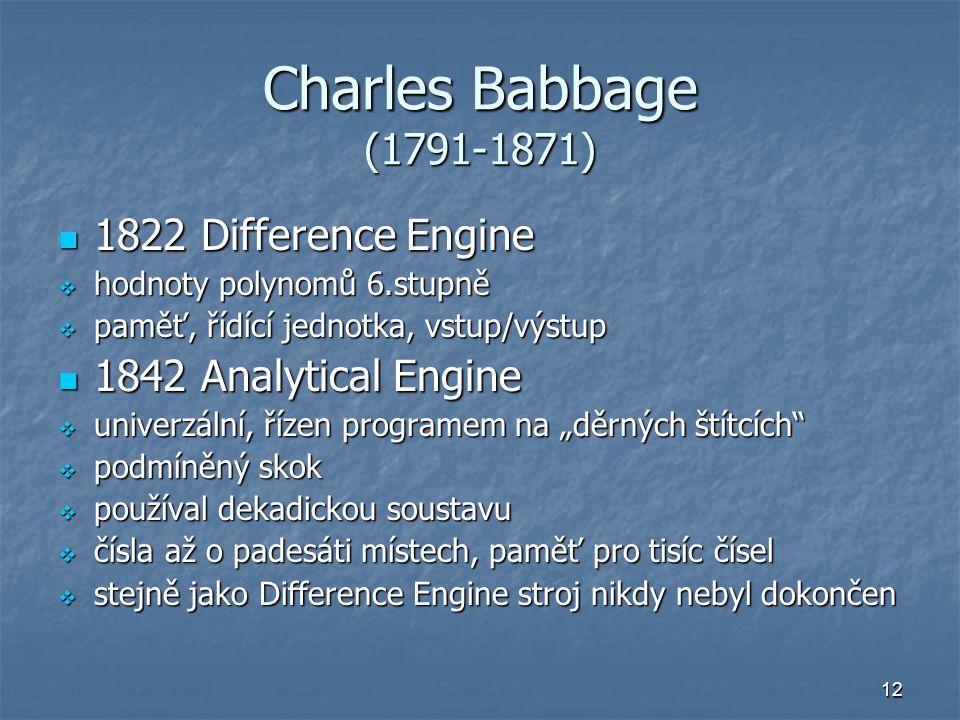 12 Charles Babbage (1791-1871) 1822 Difference Engine 1822 Difference Engine  hodnoty polynomů 6.stupně  paměť, řídící jednotka, vstup/výstup 1842 A