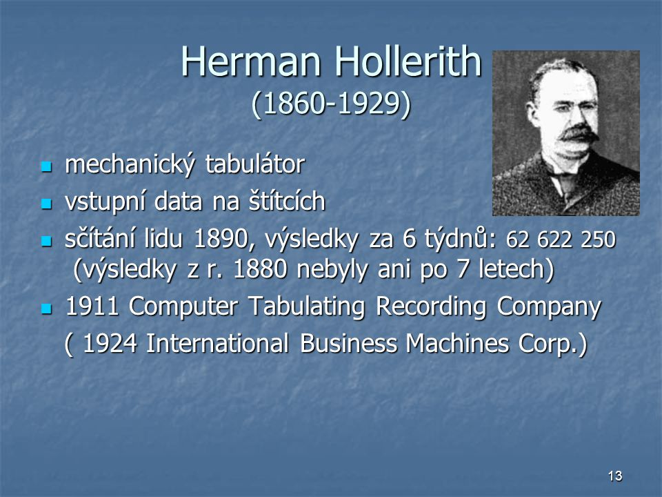 13 Herman Hollerith (1860-1929) mechanický tabulátor mechanický tabulátor vstupní data na štítcích vstupní data na štítcích sčítání lidu 1890, výsledk
