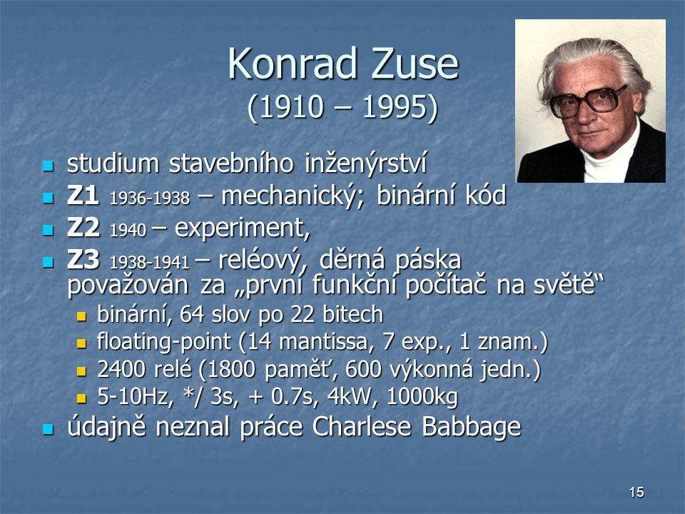 15 Konrad Zuse (1910 – 1995) studium stavebního inženýrství studium stavebního inženýrství Z1 1936-1938 – mechanický; binární kód Z1 1936-1938 – mecha