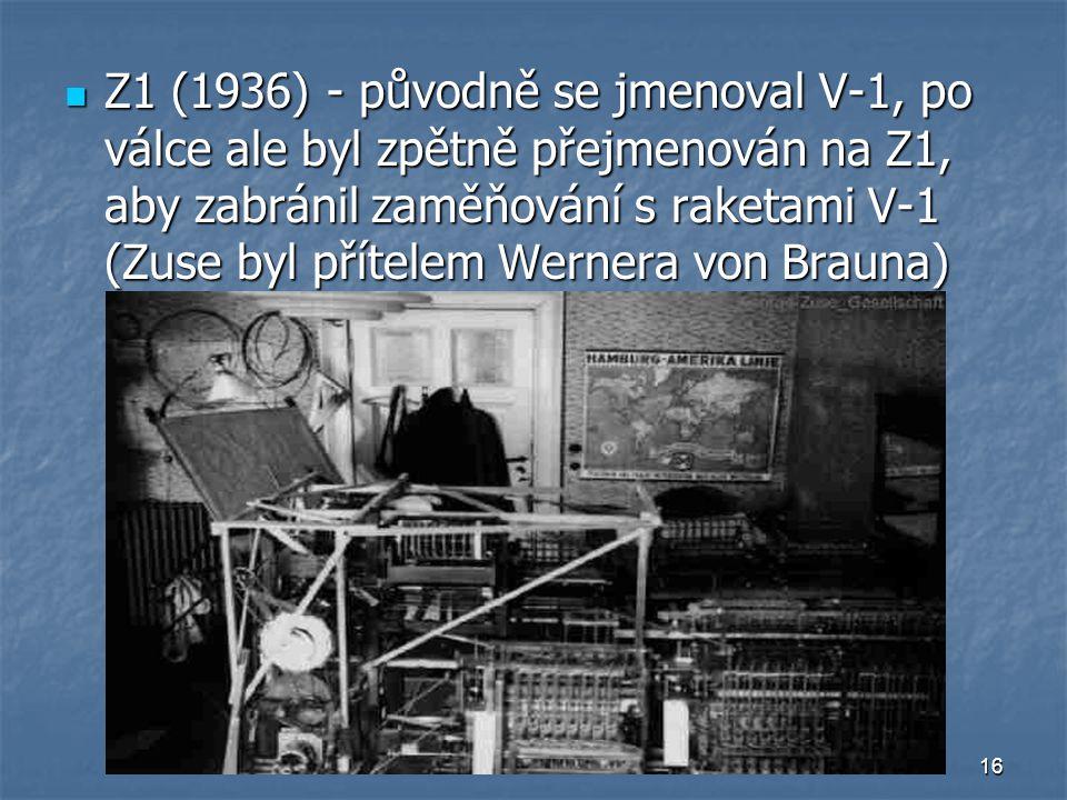 16 Z1 (1936) - původně se jmenoval V-1, po válce ale byl zpětně přejmenován na Z1, aby zabránil zaměňování s raketami V-1 (Zuse byl přítelem Wernera v