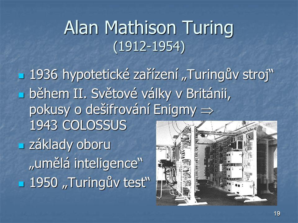 """19 Alan Mathison Turing (1912-1954) 1936 hypotetické zařízení """"Turingův stroj"""" 1936 hypotetické zařízení """"Turingův stroj"""" během II. Světové války v Br"""