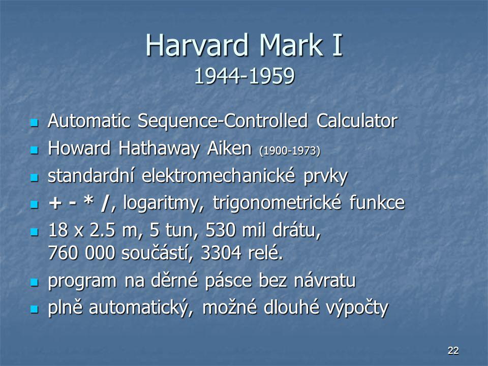 22 Harvard Mark I 1944-1959 Automatic Sequence-Controlled Calculator Automatic Sequence-Controlled Calculator Howard Hathaway Aiken (1900-1973) Howard
