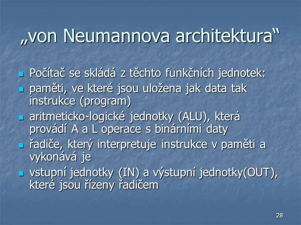 """28 """"von Neumannova architektura"""" Počítač se skládá z těchto funkčních jednotek: Počítač se skládá z těchto funkčních jednotek: paměti, ve které jsou u"""