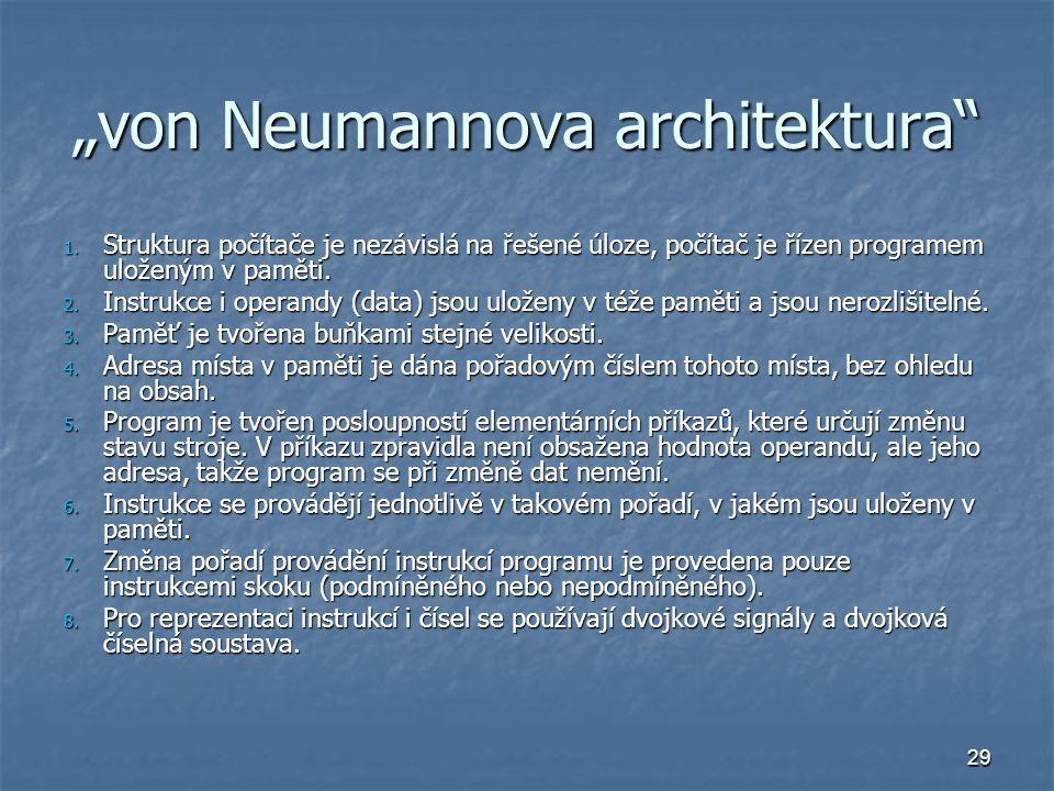 """29 """"von Neumannova architektura"""" 1. Struktura počítače je nezávislá na řešené úloze, počítač je řízen programem uloženým v paměti. 2. Instrukce i oper"""