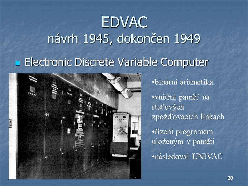 30 EDVAC návrh 1945, dokončen 1949 Electronic Discrete Variable Computer Electronic Discrete Variable Computer binární aritmetika vnitřní paměť na rtu