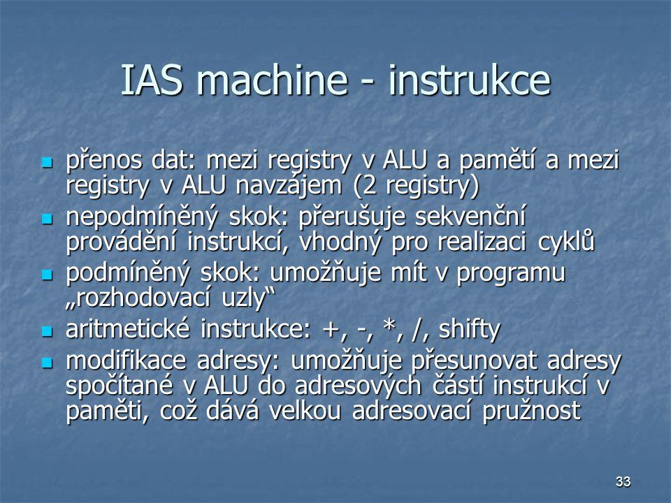 33 IAS machine - instrukce přenos dat: mezi registry v ALU a pamětí a mezi registry v ALU navzájem (2 registry) přenos dat: mezi registry v ALU a pamě