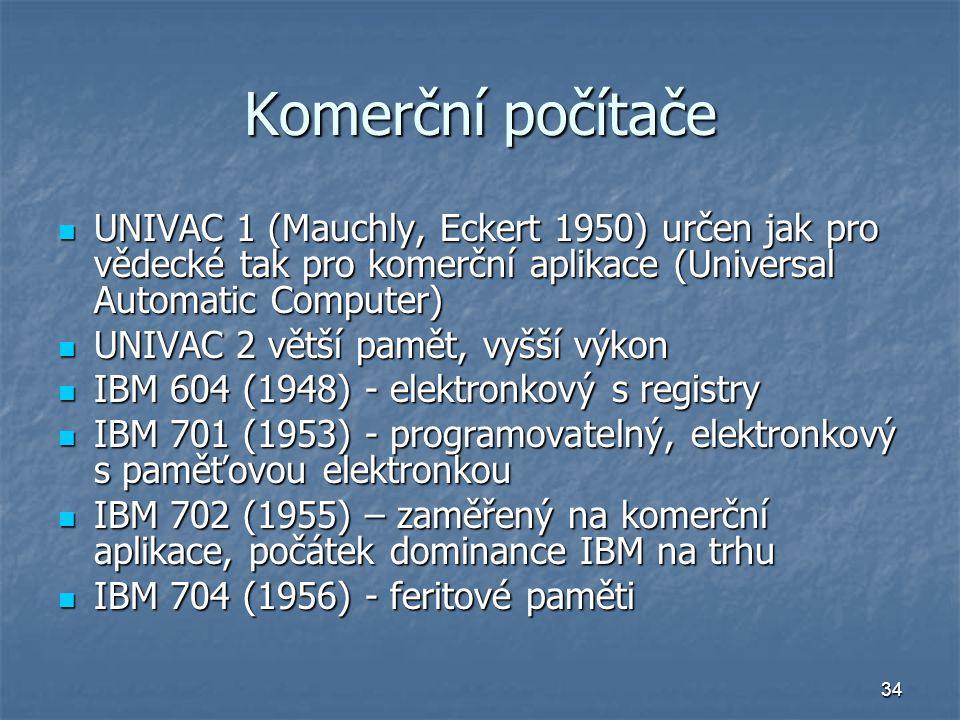34 Komerční počítače UNIVAC 1 (Mauchly, Eckert 1950) určen jak pro vědecké tak pro komerční aplikace (Universal Automatic Computer) UNIVAC 1 (Mauchly,