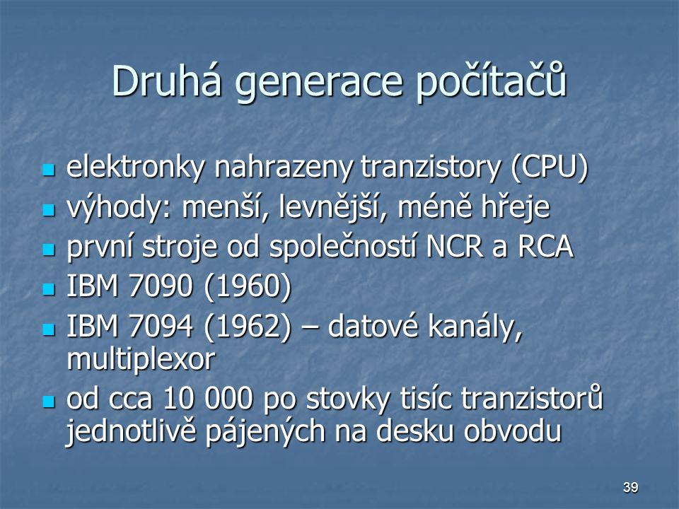 39 Druhá generace počítačů elektronky nahrazeny tranzistory (CPU) elektronky nahrazeny tranzistory (CPU) výhody: menší, levnější, méně hřeje výhody: m