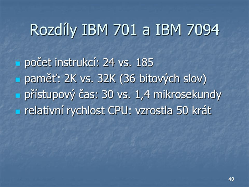 40 Rozdíly IBM 701 a IBM 7094 počet instrukcí: 24 vs. 185 počet instrukcí: 24 vs. 185 paměť: 2K vs. 32K (36 bitových slov) paměť: 2K vs. 32K (36 bitov