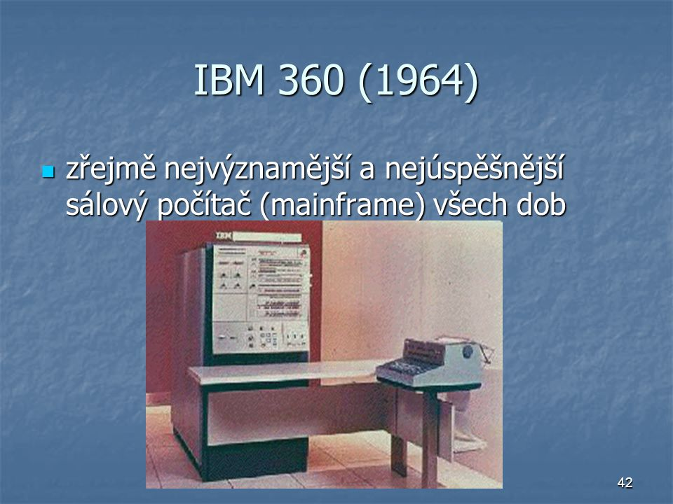 42 IBM 360 (1964) zřejmě nejvýznamější a nejúspěšnější sálový počítač (mainframe) všech dob zřejmě nejvýznamější a nejúspěšnější sálový počítač (mainf
