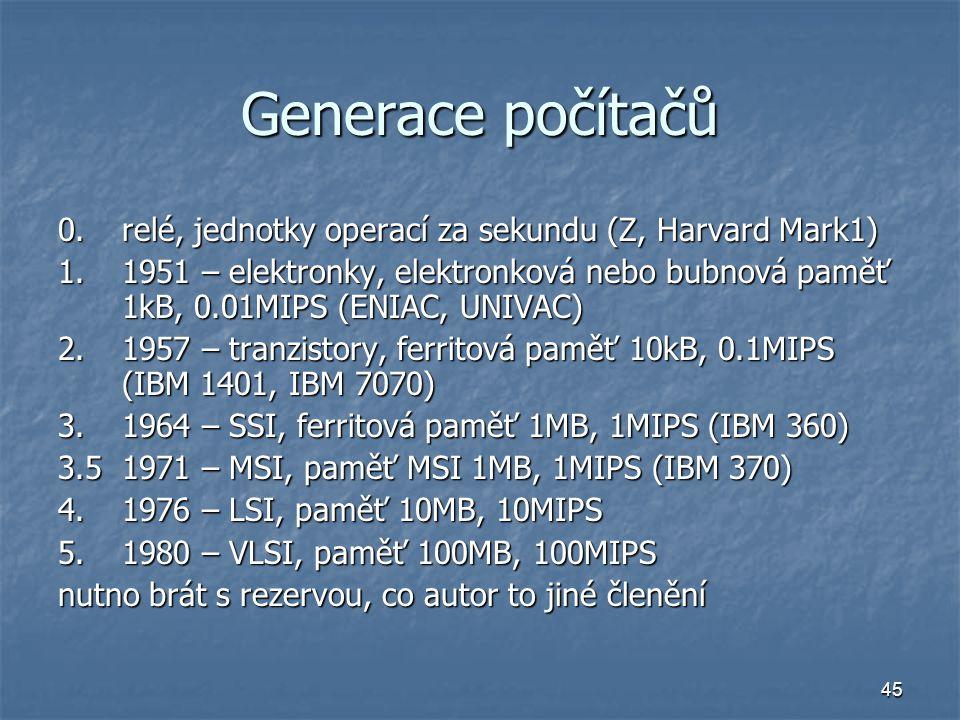 45 Generace počítačů 0.relé, jednotky operací za sekundu (Z, Harvard Mark1) 1.1951 – elektronky, elektronková nebo bubnová paměť 1kB, 0.01MIPS (ENIAC,