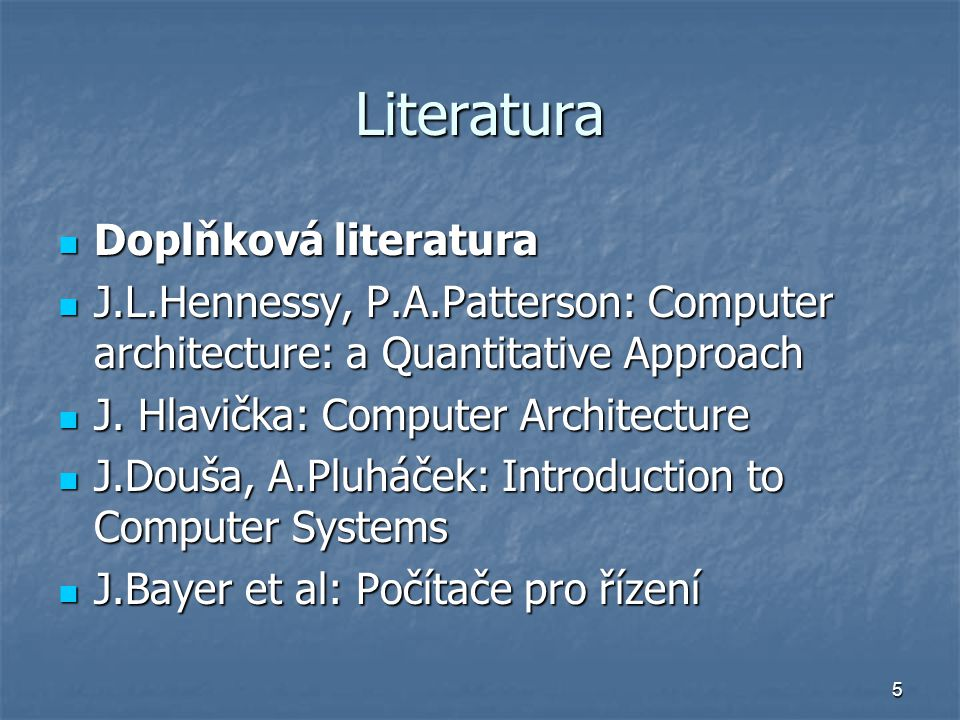 5 Literatura Doplňková literatura Doplňková literatura J.L.Hennessy, P.A.Patterson: Computer architecture: a Quantitative Approach J.L.Hennessy, P.A.Patterson: Computer architecture: a Quantitative Approach J.