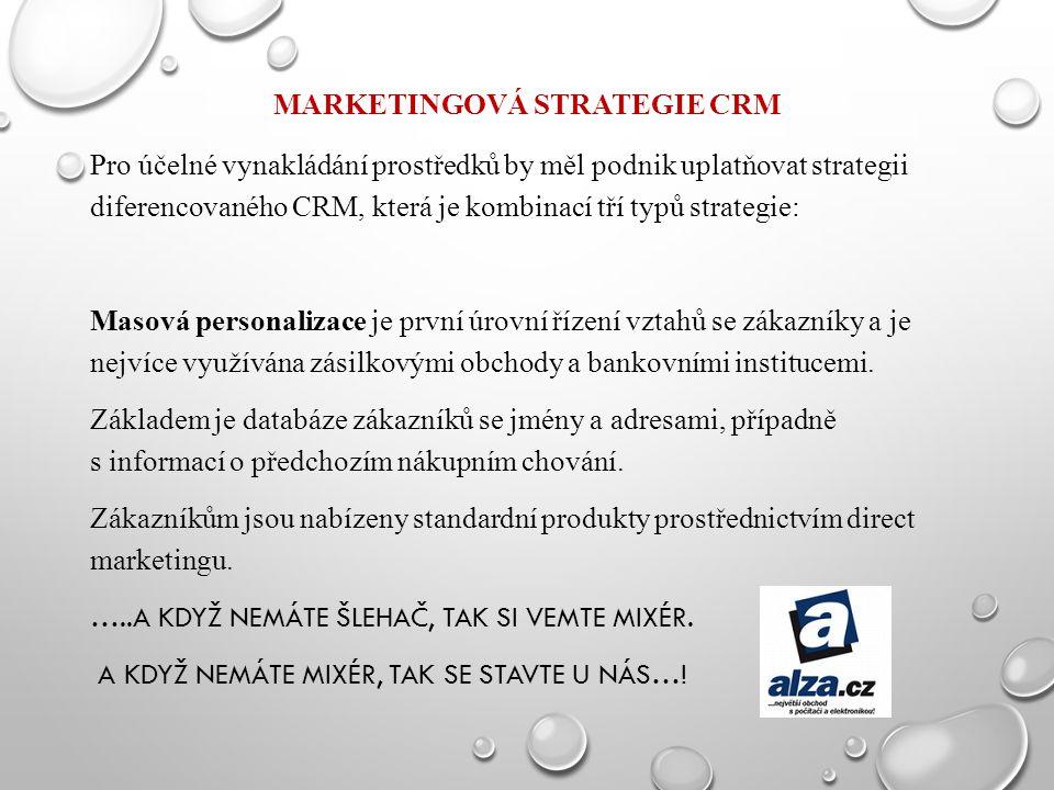 MARKETINGOVÁ STRATEGIE CRM Pro účelné vynakládání prostředků by měl podnik uplatňovat strategii diferencovaného CRM, která je kombinací tří typů strat
