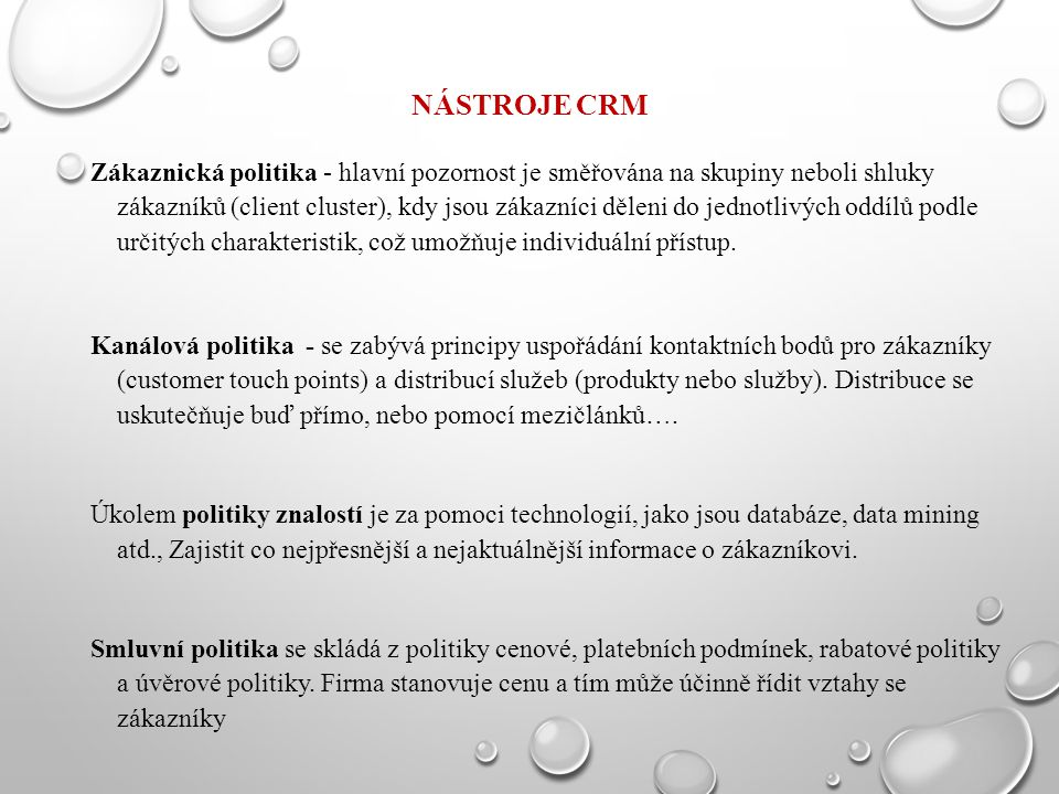 NÁSTROJE CRM Zákaznická politika - hlavní pozornost je směřována na skupiny neboli shluky zákazníků (client cluster), kdy jsou zákazníci děleni do jed