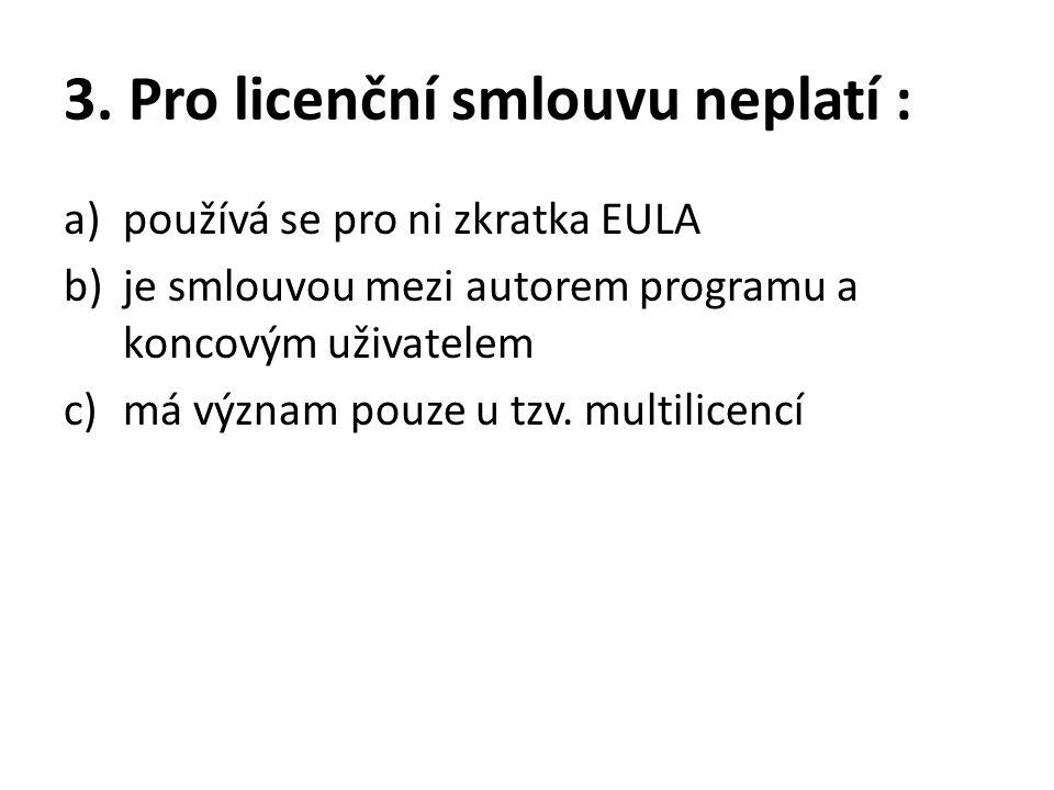 3. Pro licenční smlouvu neplatí : a)používá se pro ni zkratka EULA b)je smlouvou mezi autorem programu a koncovým uživatelem c)má význam pouze u tzv.