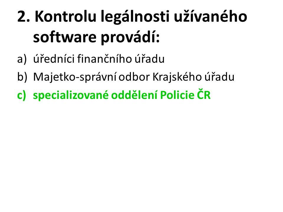 2. Kontrolu legálnosti užívaného software provádí: a)úředníci finančního úřadu b)Majetko-správní odbor Krajského úřadu c)specializované oddělení Polic