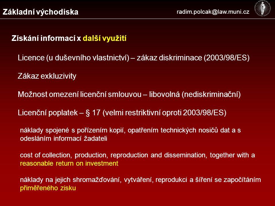 Základní východiska Získání informací x další využití radim.polcak@law.muni.cz Licence (u duševního vlastnictví) – zákaz diskriminace (2003/98/ES) Zákaz exkluzivity Možnost omezení licenční smlouvou – libovolná (nediskriminační) Licenční poplatek – § 17 (velmi restriktivní oproti 2003/98/ES) náklady spojené s pořízením kopií, opatřením technických nosičů dat a s odesláním informací žadateli cost of collection, production, reproduction and dissemination, together with a reasonable return on investment náklady na jejich shromažďování, vytváření, reprodukci a šíření se započítáním přiměřeného zisku
