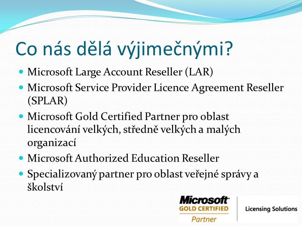 Co nás dělá výjimečnými? Microsoft Large Account Reseller (LAR) Microsoft Service Provider Licence Agreement Reseller (SPLAR) Microsoft Gold Certified