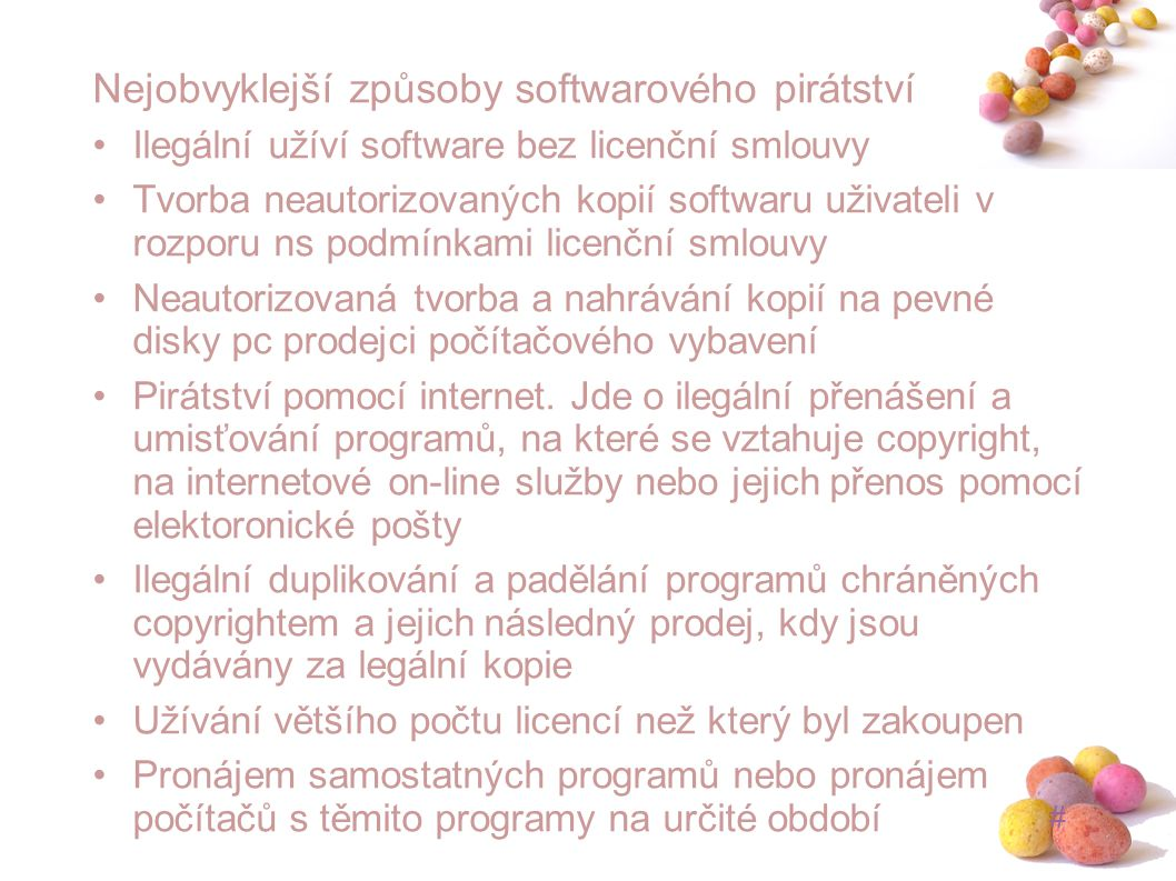 # Nejobvyklejší způsoby softwarového pirátství Ilegální užíví software bez licenční smlouvy Tvorba neautorizovaných kopií softwaru uživateli v rozporu