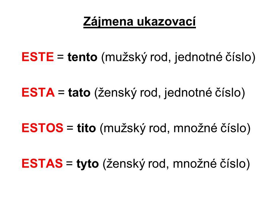Zájmena ukazovací ESTE = tento (mužský rod, jednotné číslo) ESTA = tato (ženský rod, jednotné číslo) ESTOS = tito (mužský rod, množné číslo) ESTAS = tyto (ženský rod, množné číslo)