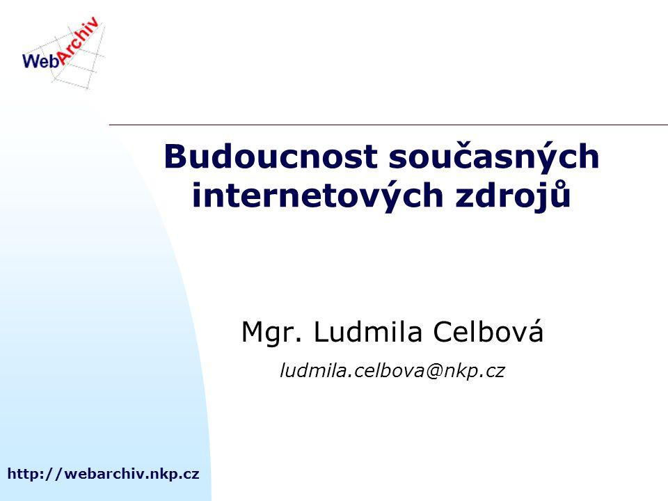 http://webarchiv.nkp.cz Budoucnost současných internetových zdrojů Mgr. Ludmila Celbová ludmila.celbova@nkp.cz