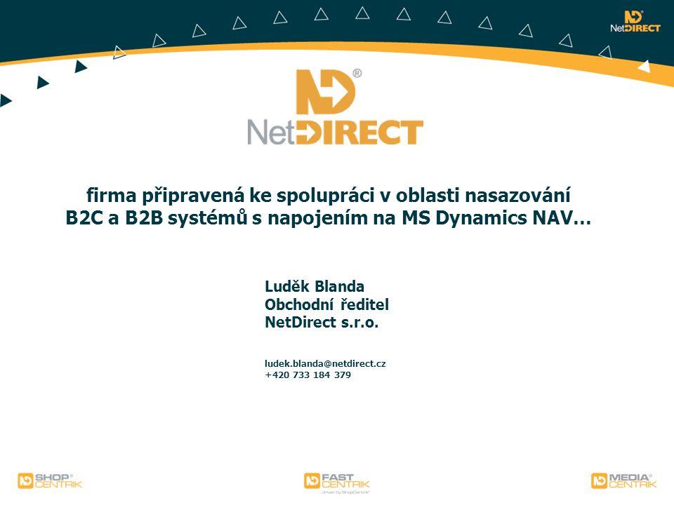 firma připravená ke spolupráci v oblasti nasazování B2C a B2B systémů s napojením na MS Dynamics NAV… Luděk Blanda Obchodní ředitel NetDirect s.r.o.