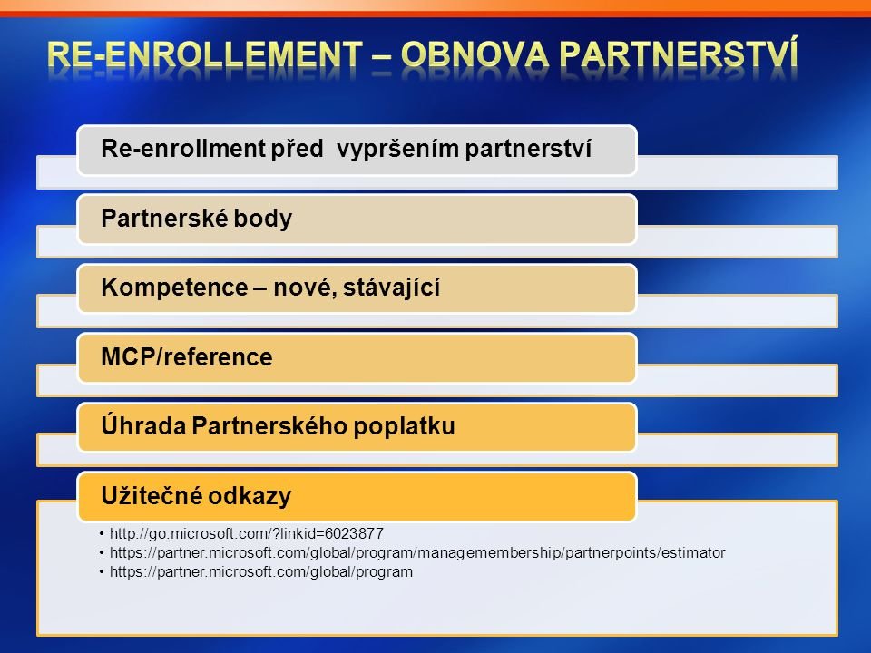 Re-enrollment před vypršením partnerství Partnerské body Kompetence – nové, stávající MCP/reference Úhrada Partnerského poplatku http://go.microsoft.com/ linkid=6023877http://go.microsoft.com/ linkid=6023877 https://partner.microsoft.com/global/program/managemembership/partnerpoints/estimatorhttps://partner.microsoft.com/global/program/managemembership/partnerpoints/estimator https://partner.microsoft.com/global/programhttps://partner.microsoft.com/global/program Užitečné odkazy
