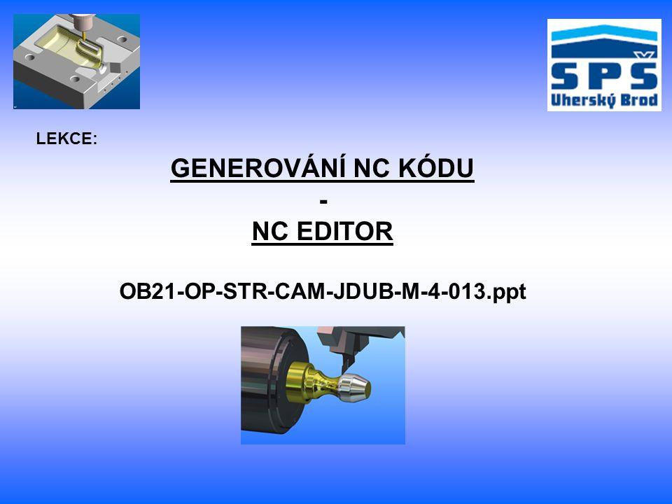 GENEROVÁNÍ NC KÓDU - NC EDITOR OB21-OP-STR-CAM-JDUB-M-4-013.ppt LEKCE: