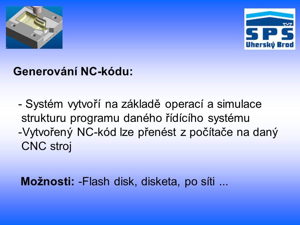 Generování NC-kódu: - Systém vytvoří na základě operací a simulace strukturu programu daného řídícího systému -Vytvořený NC-kód lze přenést z počítače na daný CNC stroj Možnosti: -Flash disk, disketa, po síti...