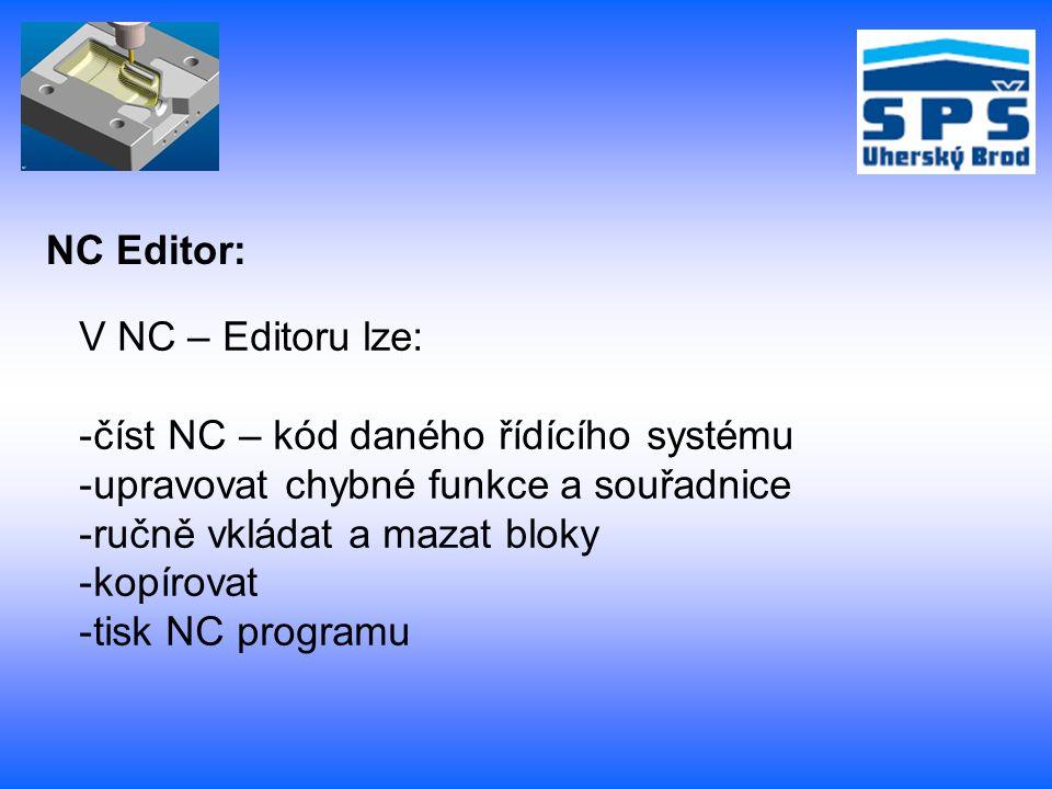 NC Editor: V NC – Editoru lze: -číst NC – kód daného řídícího systému -upravovat chybné funkce a souřadnice -ručně vkládat a mazat bloky -kopírovat -tisk NC programu