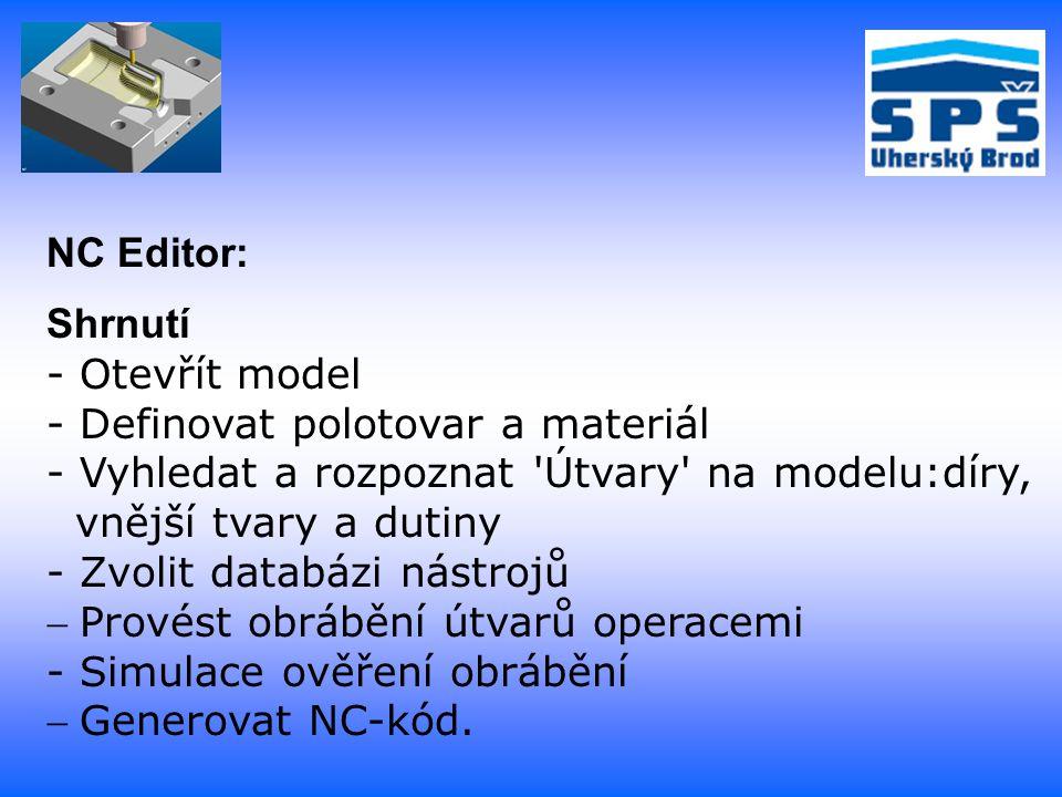 Shrnutí - Otevřít model - Definovat polotovar a materiál - Vyhledat a rozpoznat Útvary na modelu:díry, vnější tvary a dutiny - Zvolit databázi nástrojů Provést obrábění útvarů operacemi - Simulace ověření obrábění Generovat NC-kód.