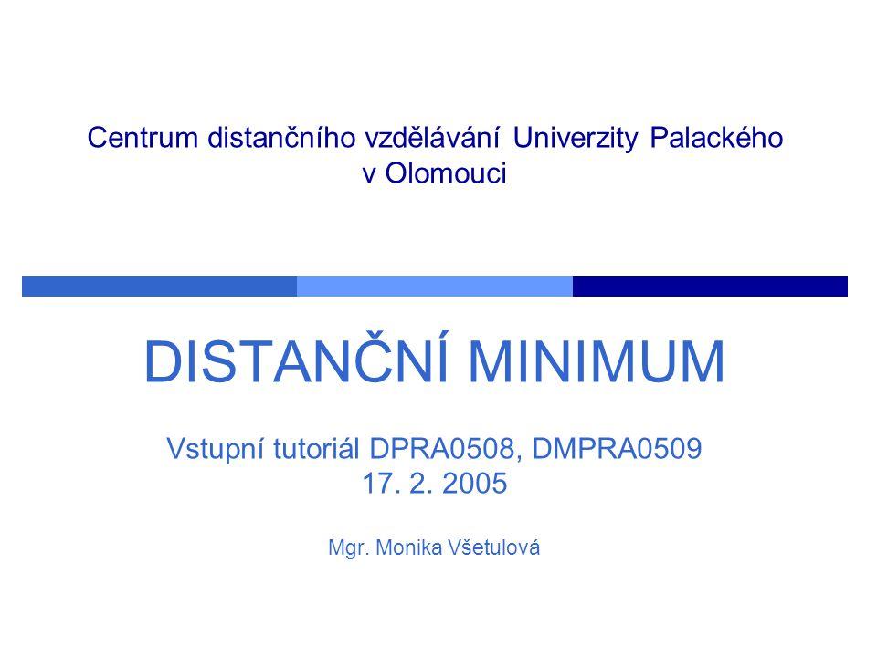 Centrum distančního vzdělávání Univerzity Palackého v Olomouci DISTANČNÍ MINIMUM Vstupní tutoriál DPRA0508, DMPRA0509 17. 2. 2005 Mgr. Monika Všetulov