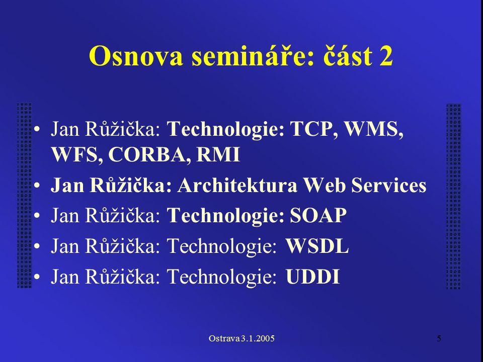 Ostrava 3.1.20055 Osnova semináře: část 2 Jan Růžička: Technologie: TCP, WMS, WFS, CORBA, RMI Jan Růžička: Architektura Web Services Jan Růžička: Tech