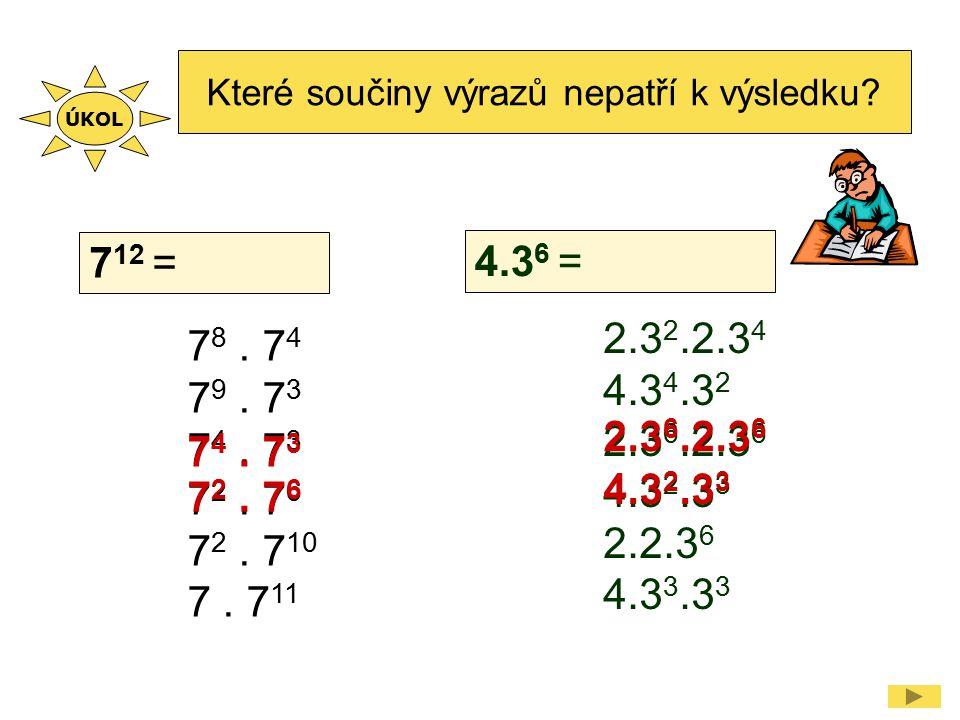 Které součiny výrazů nepatří k výsledku? 7 12 = 7 8. 7 4 7 9. 7 3 7 4. 7 3 7 2. 7 6 7 2. 7 10 7. 7 11 4.3 6 = 7 4. 7 3 7 2. 7 6 2.3 2.2.3 4 4.3 4.3 2