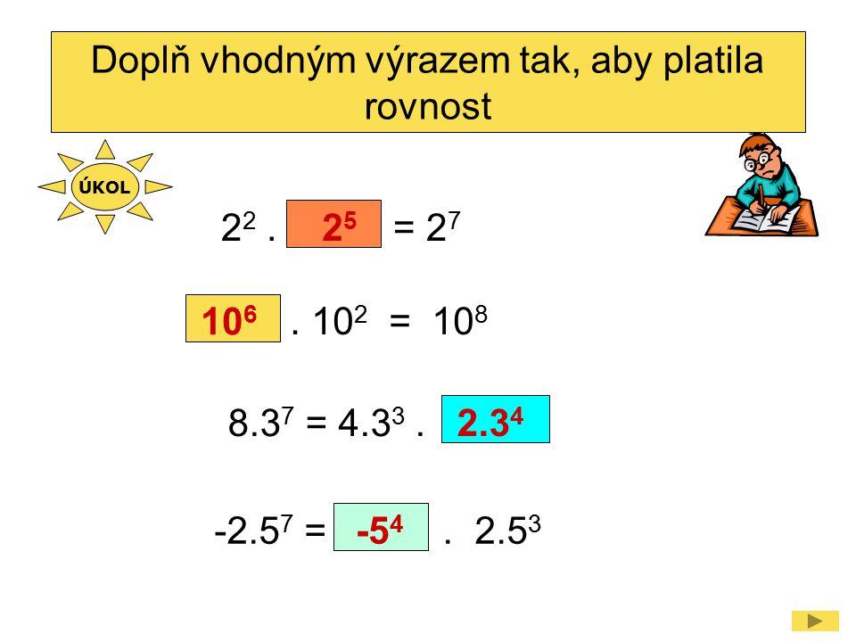 2 2. = 2 7 Doplň vhodným výrazem tak, aby platila rovnost 2525 8.3 7 = 4.3 3.2.3 4. 10 2 = 10 8 10 6 -2.5 7 =. 2.5 3 -5 4 ÚKOL
