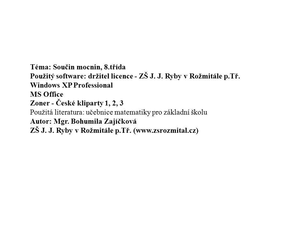 Téma: Součin mocnin, 8.třída Použitý software: držitel licence - ZŠ J. J. Ryby v Rožmitále p.Tř. Windows XP Professional MS Office Zoner - České klipa