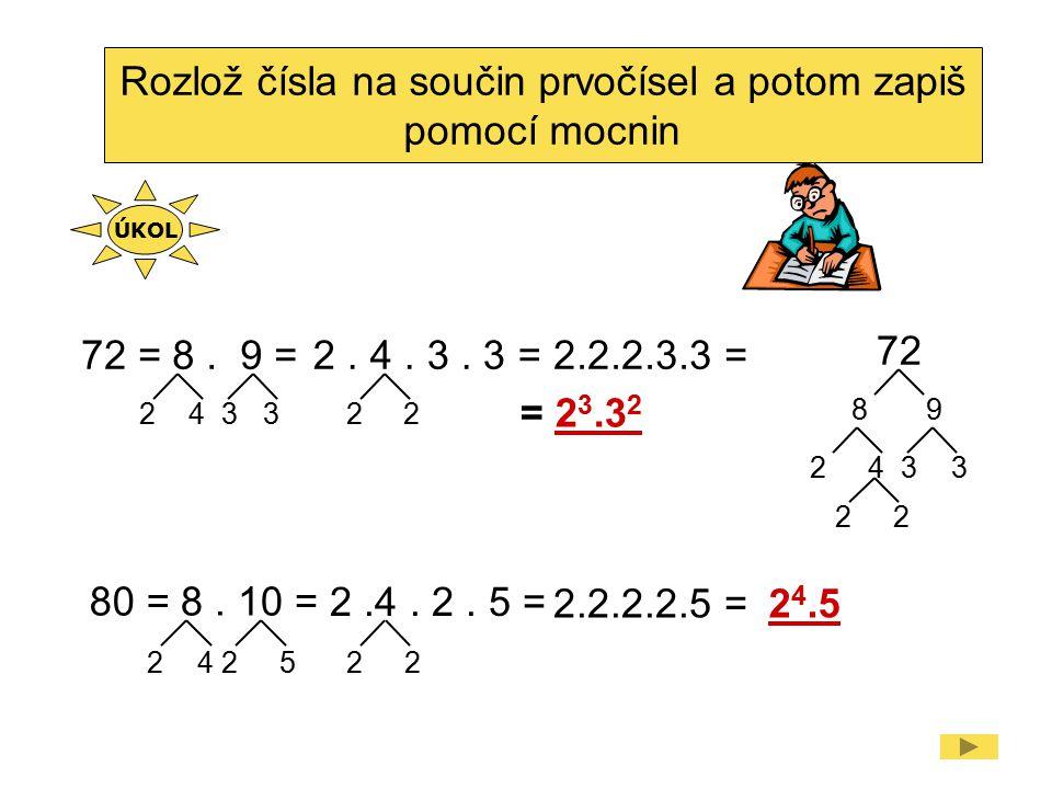 Rozlož čísla na součin prvočísel a potom zapiš pomocí mocnin 72 =8. 9 =2. 4. 3. 3 =2.2.2.3.3 = = 2 3.3 2 80 =8. 10 = 2.4. 2. 5 = 2.2.2.2.5 =2 4.5 2433