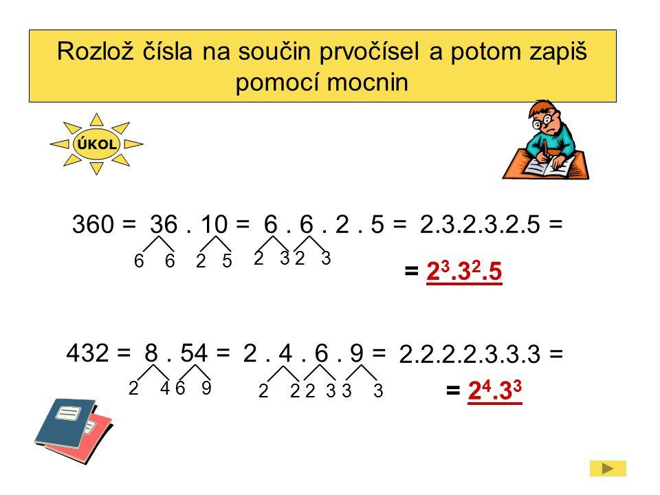 Rozlož čísla na součin prvočísel a potom zapiš pomocí mocnin 360 =36. 10 =6. 6. 2. 5 =2.3.2.3.2.5 = = 2 3.3 2.5 432 =8. 54 = 2. 4. 6. 9 = 2.2.2.2.3.3.