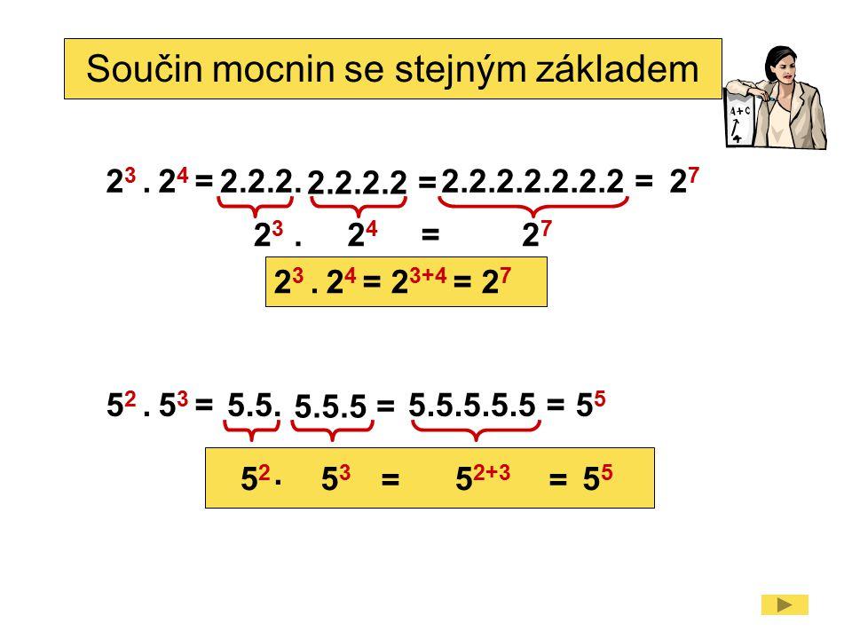 Součin mocnin se stejným základem 2 3. 2 4 = 2323 2727 2.2.2. = 2.2.2.2 = 2424.2727 2.2.2.2.2.2.2 = 2 3. 2 4 = 2 3+4 = 2 7 5 2. 5 3 = 5252 5 5.5. = 5.