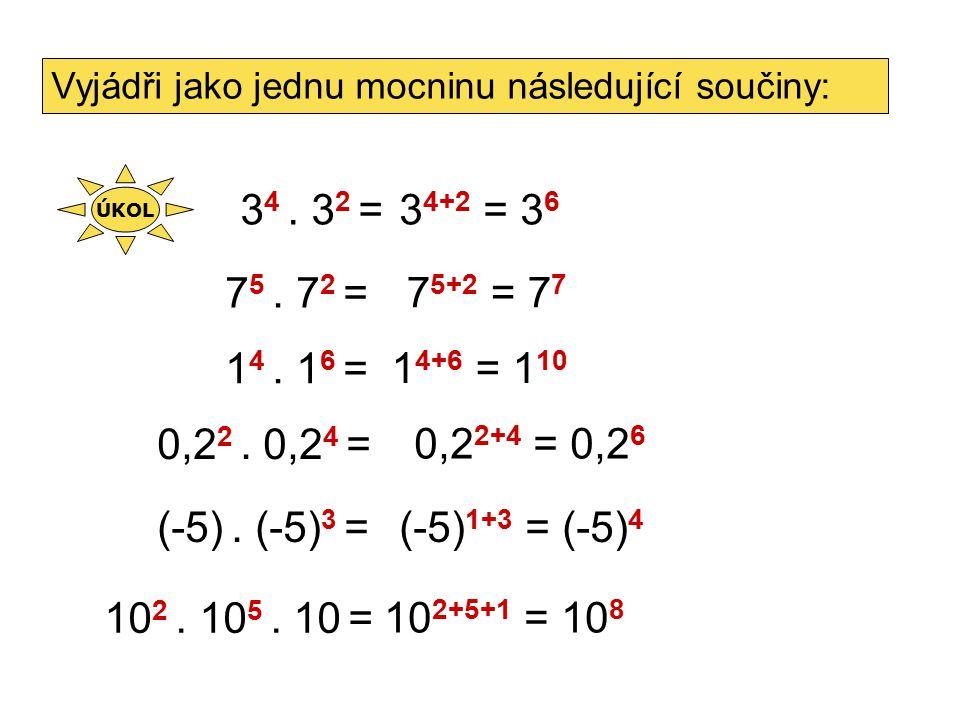 7 5. 7 2 = 1 4+6 = 1 10 1 4. 1 6 = 3 4. 3 2 = 7 5+2 = 7 7 3 4+2 = 3 6 Vyjádři jako jednu mocninu následující součiny: 0,2 2. 0,2 4 = 0,2 2+4 = 0,2 6 (