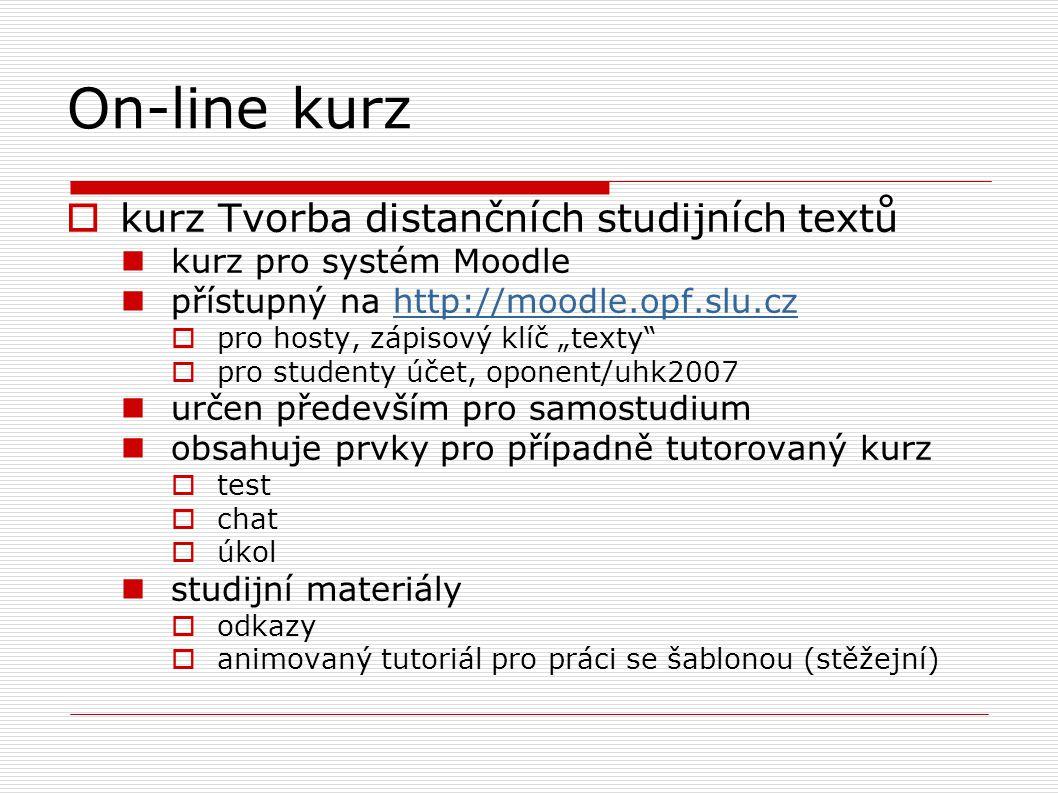 """On-line kurz  kurz Tvorba distančních studijních textů kurz pro systém Moodle přístupný na http://moodle.opf.slu.czhttp://moodle.opf.slu.cz  pro hosty, zápisový klíč """"texty  pro studenty účet, oponent/uhk2007 určen především pro samostudium obsahuje prvky pro případně tutorovaný kurz  test  chat  úkol studijní materiály  odkazy  animovaný tutoriál pro práci se šablonou (stěžejní) """
