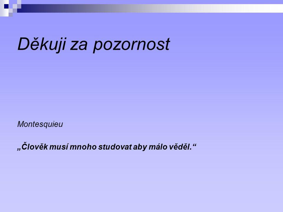 """Děkuji za pozornost Montesquieu """"Člověk musí mnoho studovat aby málo věděl."""""""