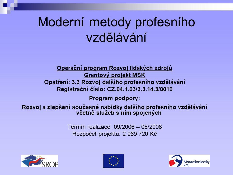 Moderní metody profesního vzdělávání Operační program Rozvoj lidských zdrojů Grantový projekt MSK Opatření: 3.3 Rozvoj dalšího profesního vzdělávání Registrační číslo: CZ.04.1.03/3.3.14.3/0010 Program podpory: Rozvoj a zlepšení současné nabídky dalšího profesního vzdělávání včetně služeb s ním spojených Termín realizace: 09/2006 – 06/2008 Rozpočet projektu: 2 969 720 Kč