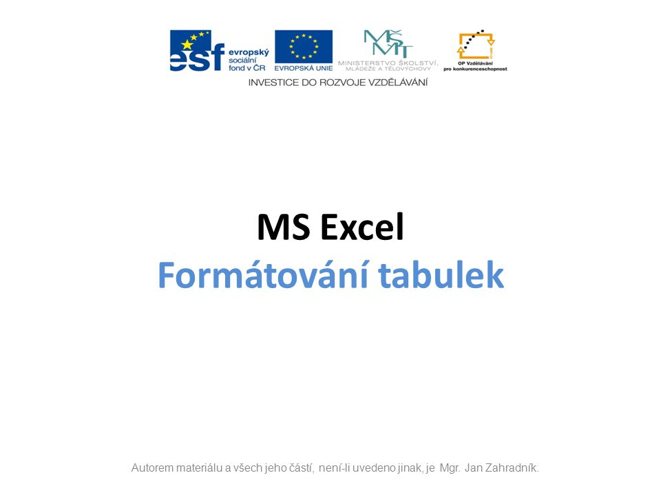 MS Excel Formátování tabulek Autorem materiálu a všech jeho částí, není-li uvedeno jinak, je Mgr.