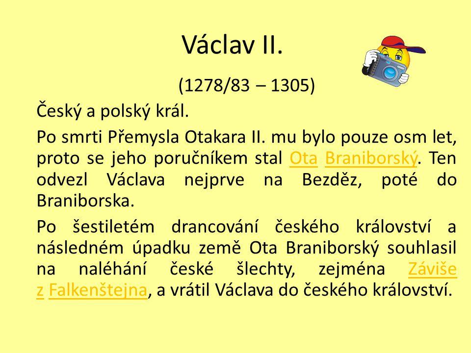 Václav II. (1278/83 – 1305) Český a polský král. Po smrti Přemysla Otakara II. mu bylo pouze osm let, proto se jeho poručníkem stal Ota Braniborský. T