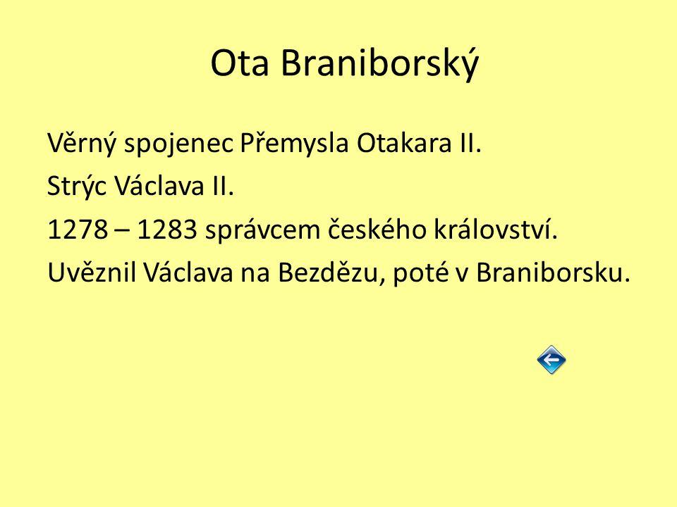 Ota Braniborský Věrný spojenec Přemysla Otakara II. Strýc Václava II. 1278 – 1283 správcem českého království. Uvěznil Václava na Bezdězu, poté v Bran