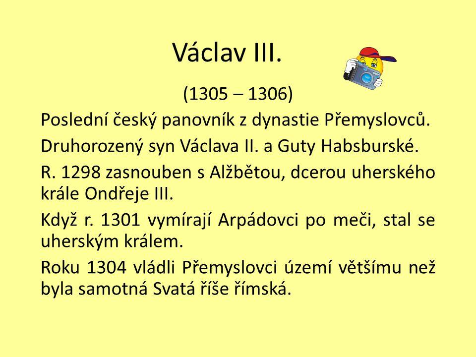 Václav III. (1305 – 1306) Poslední český panovník z dynastie Přemyslovců. Druhorozený syn Václava II. a Guty Habsburské. R. 1298 zasnouben s Alžbětou,