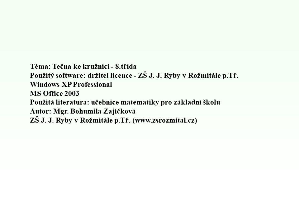 Téma: Tečna ke kružnici - 8.třída Použitý software: držitel licence - ZŠ J. J. Ryby v Rožmitále p.Tř. Windows XP Professional MS Office 2003 Použitá l