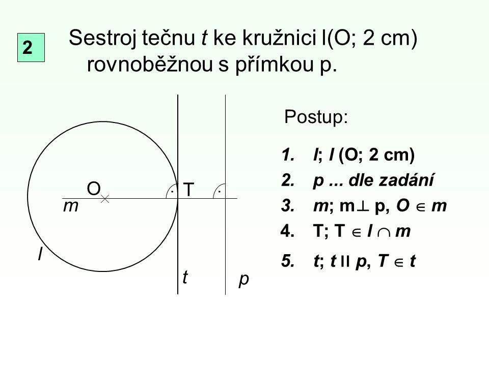 1.l; l (O; 2 cm) 2.p... dle zadání 3.m; m p, O  m 4.T; T  l  m 5.t; t װ p, T  t Sestroj tečnu t ke kružnici l(O; 2 cm) rovnoběžnou s přímkou p