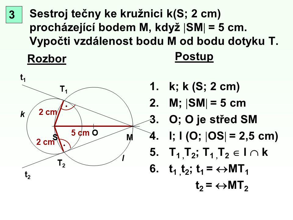 Sestroj tečny ke kružnici k(S; 2 cm) procházející bodem M, když  SM  = 5 cm. Vypočti vzdálenost bodu M od bodu dotyku T. Rozbor T1T1 MS k Postup 3 5